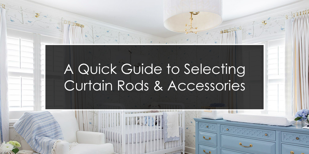 A Quick Guide to Selecting Curtain Rods & Accessories