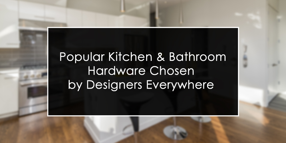 Popular Kitchen & Bathroom Hardware Chosen by Designers Everywhere
